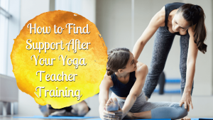 How to Find Support After Your Yoga Teacher Training