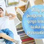 Why you postpone your yoga teacher tasks and procrastinate