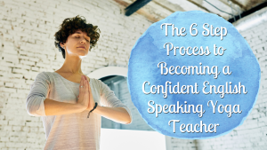 The 6 Step Process to Becoming a Confident English Speaking Yoga Teacher